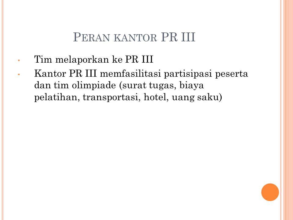 P ERAN KANTOR PR III Tim melaporkan ke PR III Kantor PR III memfasilitasi partisipasi peserta dan tim olimpiade (surat tugas, biaya pelatihan, transportasi, hotel, uang saku)