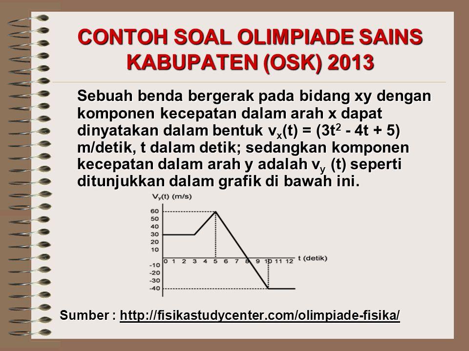CONTOH SOAL OLIMPIADE SAINS KABUPATEN (OSK) 2013 Sebuah benda bergerak pada bidang xy dengan komponen kecepatan dalam arah x dapat dinyatakan dalam be