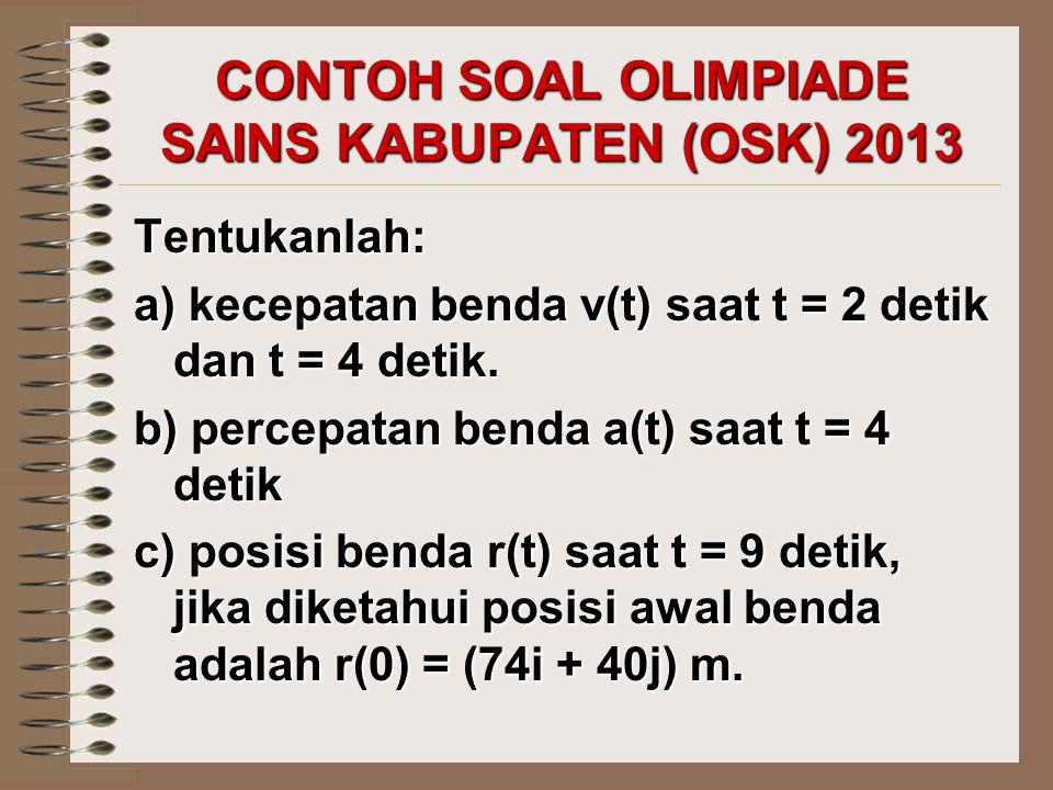 CONTOH SOAL OLIMPIADE SAINS KABUPATEN (OSK) 2013 Tentukanlah: a) kecepatan benda v(t) saat t = 2 detik dan t = 4 detik. b) percepatan benda a(t) saat
