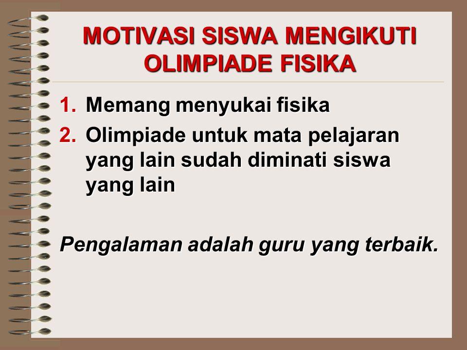 MOTIVASI SISWA MENGIKUTI OLIMPIADE FISIKA 1.Memang menyukai fisika 2.Olimpiade untuk mata pelajaran yang lain sudah diminati siswa yang lain Pengalama