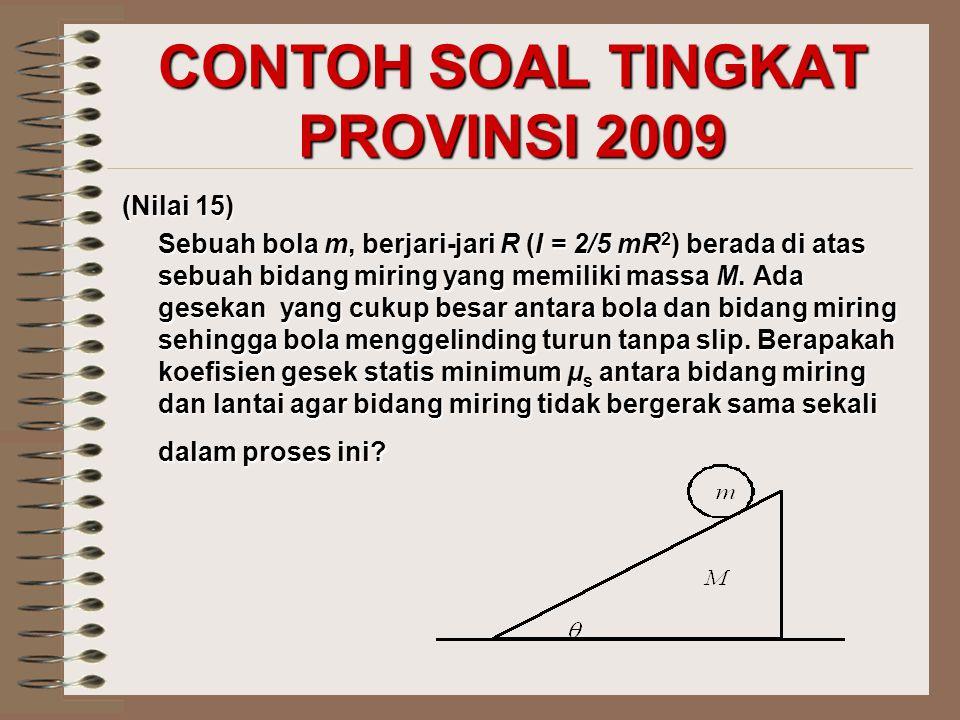 CONTOH SOAL TINGKAT PROVINSI 2009 (Nilai 15) Sebuah bola m, berjari-jari R (I = 2/5 mR 2 ) berada di atas sebuah bidang miring yang memiliki massa M.