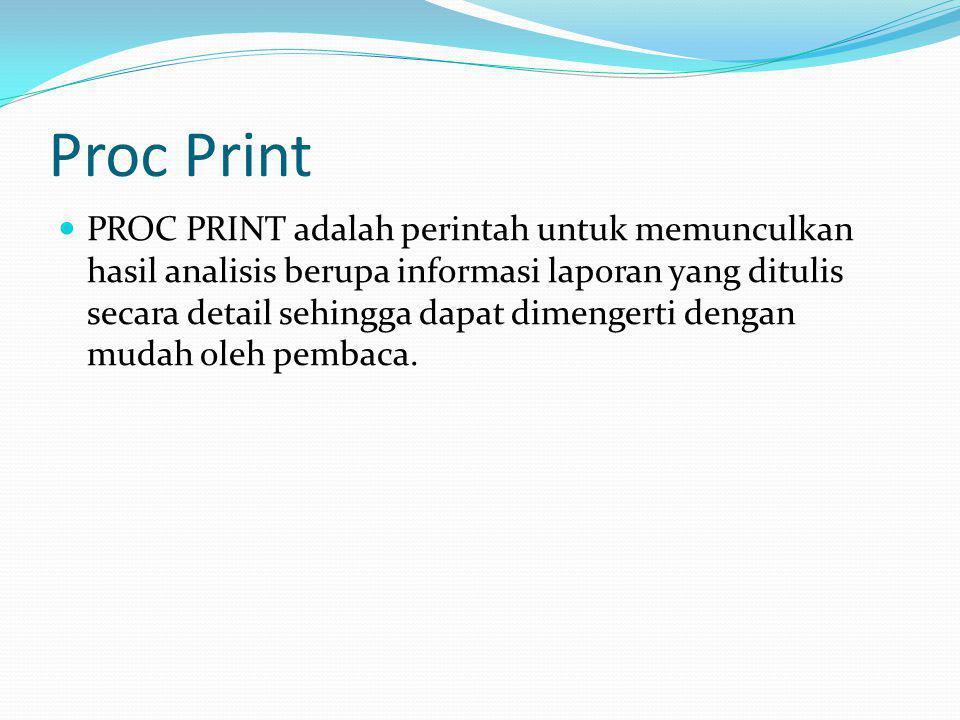 Proc Print PROC PRINT adalah perintah untuk memunculkan hasil analisis berupa informasi laporan yang ditulis secara detail sehingga dapat dimengerti d