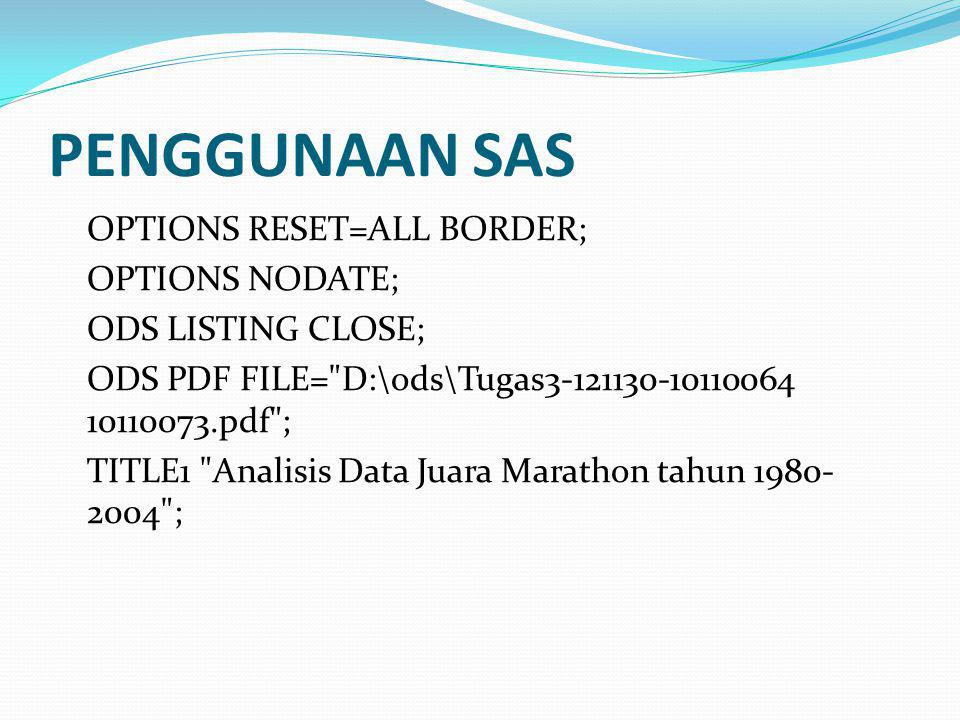 PENGGUNAAN SAS OPTIONS RESET=ALL BORDER; OPTIONS NODATE; ODS LISTING CLOSE; ODS PDF FILE=