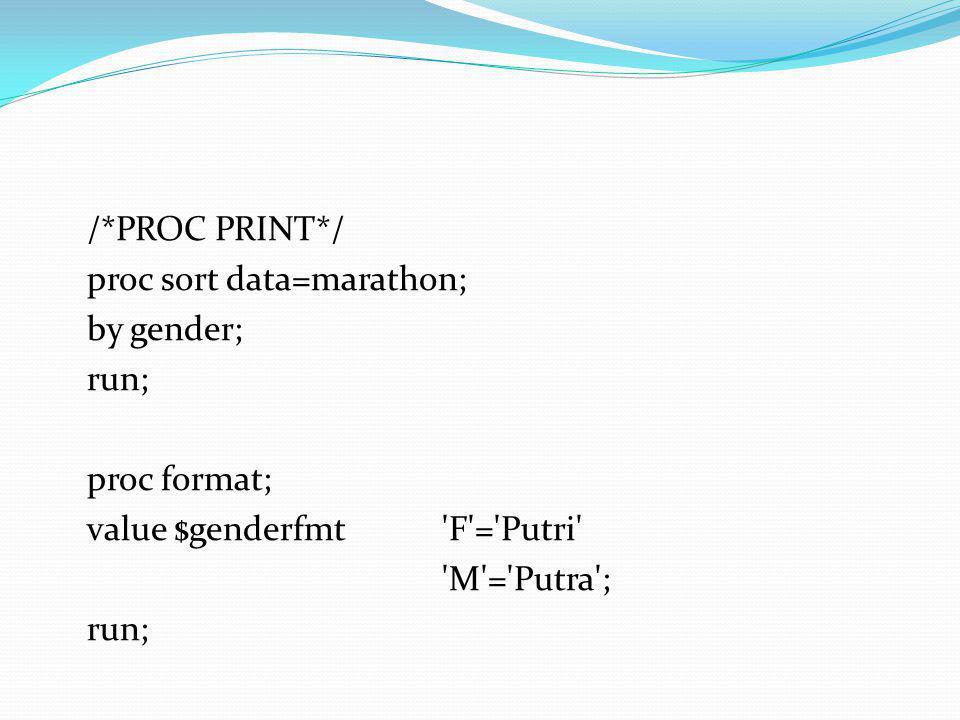 /*PROC PRINT*/ proc sort data=marathon; by gender; run; proc format; value $genderfmt 'F'='Putri' 'M'='Putra'; run;