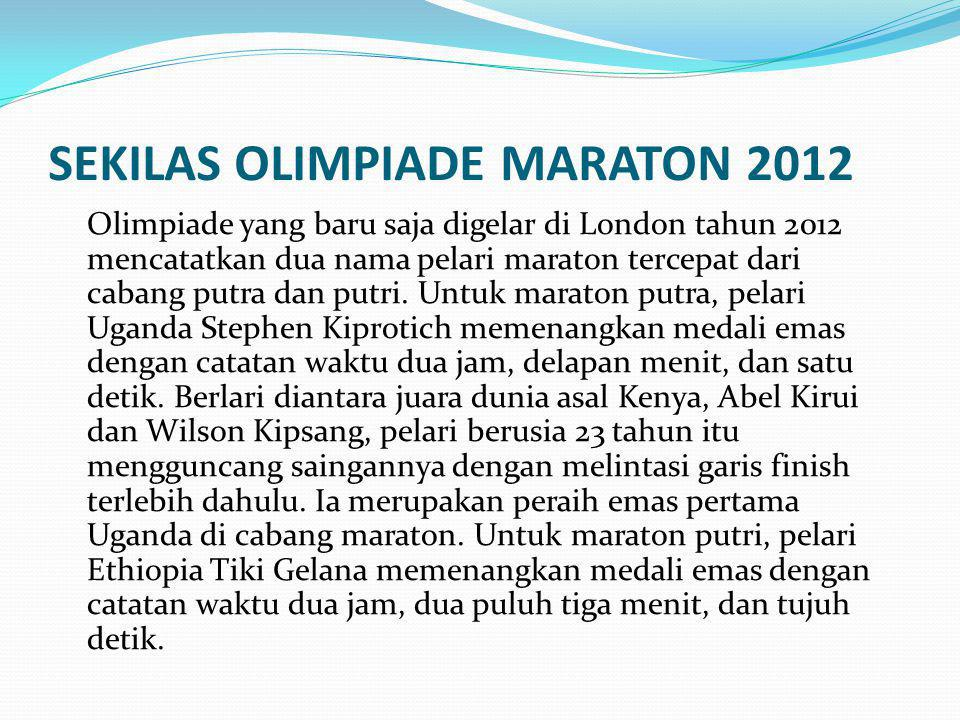 SEKILAS OLIMPIADE MARATON 2012 Olimpiade yang baru saja digelar di London tahun 2012 mencatatkan dua nama pelari maraton tercepat dari cabang putra da
