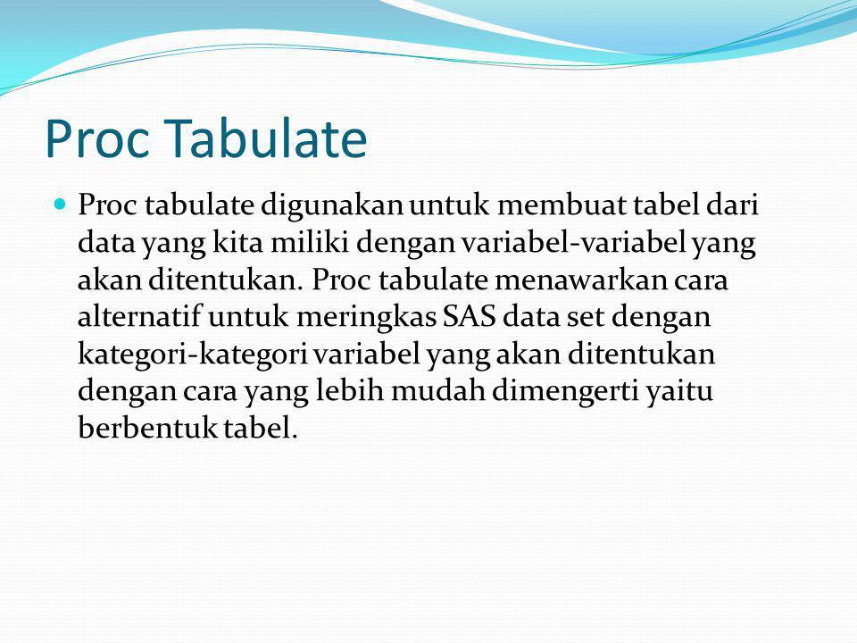 Proc Tabulate Proc tabulate digunakan untuk membuat tabel dari data yang kita miliki dengan variabel-variabel yang akan ditentukan. Proc tabulate mena