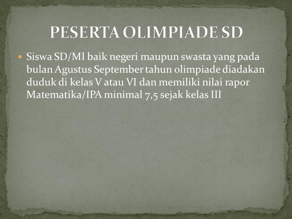 Siswa SD/MI baik negeri maupun swasta yang pada bulan Agustus September tahun olimpiade diadakan duduk di kelas V atau VI dan memiliki nilai rapor Mat