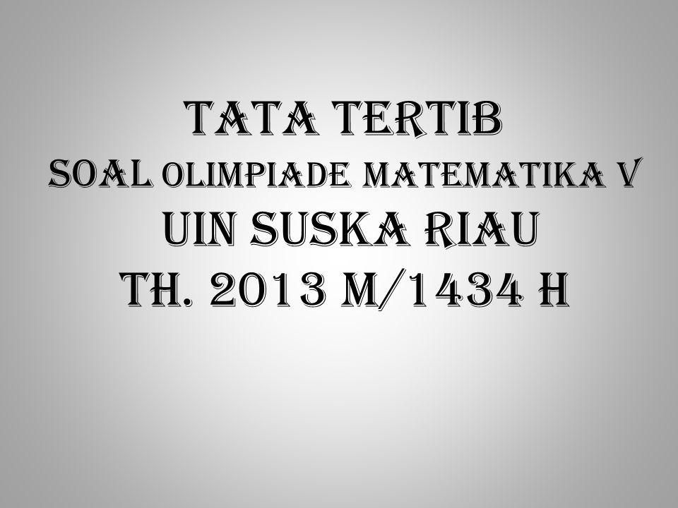 TATA TERTIB soal OLIMPIADE MATEMATIKA V UIN SUSKA RIAU Th. 2013 m/1434 h