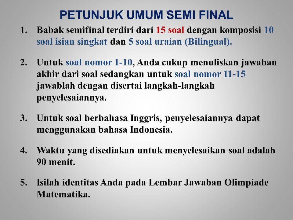 PETUNJUK UMUM SEMI FINAL 1.Babak semifinal terdiri dari 15 soal dengan komposisi 10 soal isian singkat dan 5 soal uraian (Bilingual). 2.Untuk soal nom