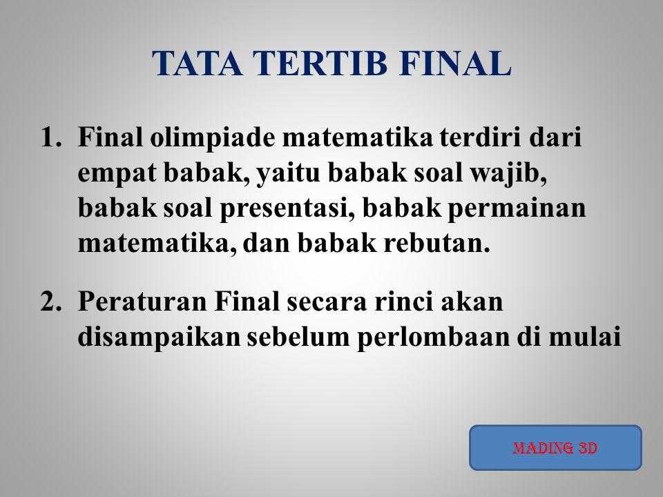TATA TERTIB FINAL 1.Final olimpiade matematika terdiri dari empat babak, yaitu babak soal wajib, babak soal presentasi, babak permainan matematika, dan babak rebutan.
