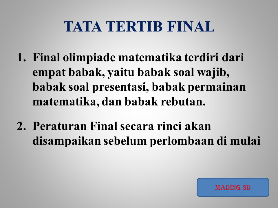TATA TERTIB FINAL 1.Final olimpiade matematika terdiri dari empat babak, yaitu babak soal wajib, babak soal presentasi, babak permainan matematika, da