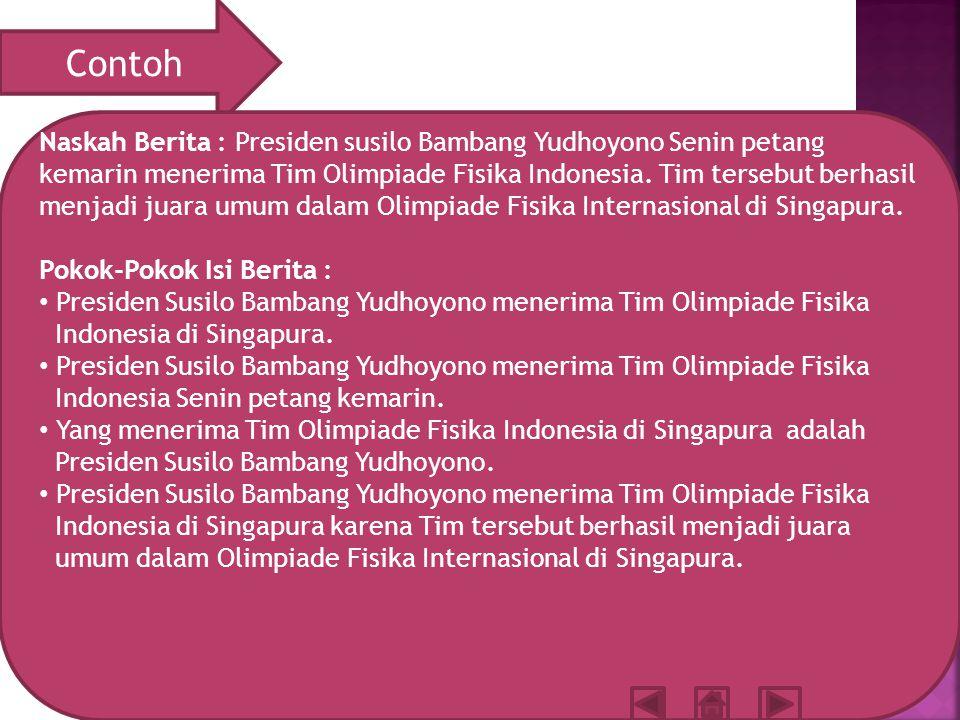 Contoh Naskah Berita : Presiden susilo Bambang Yudhoyono Senin petang kemarin menerima Tim Olimpiade Fisika Indonesia.
