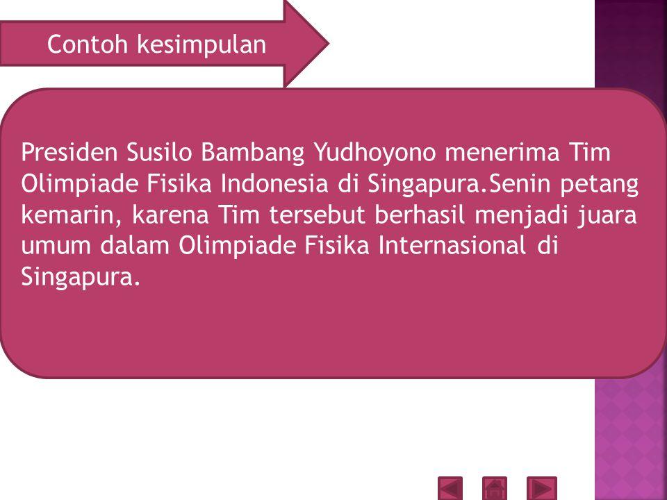 Contoh kesimpulan Presiden Susilo Bambang Yudhoyono menerima Tim Olimpiade Fisika Indonesia di Singapura.Senin petang kemarin, karena Tim tersebut berhasil menjadi juara umum dalam Olimpiade Fisika Internasional di Singapura.
