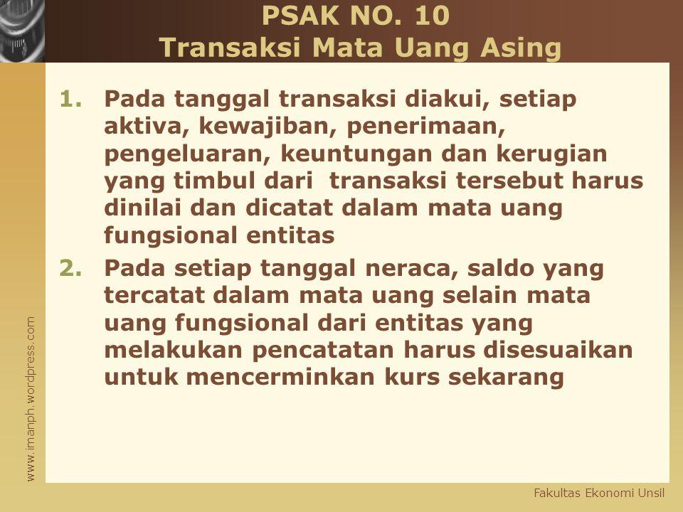 www.imanph.wordpress.com Fakultas Ekonomi Unsil PSAK NO. 10 Transaksi Mata Uang Asing 1.Pada tanggal transaksi diakui, setiap aktiva, kewajiban, pener