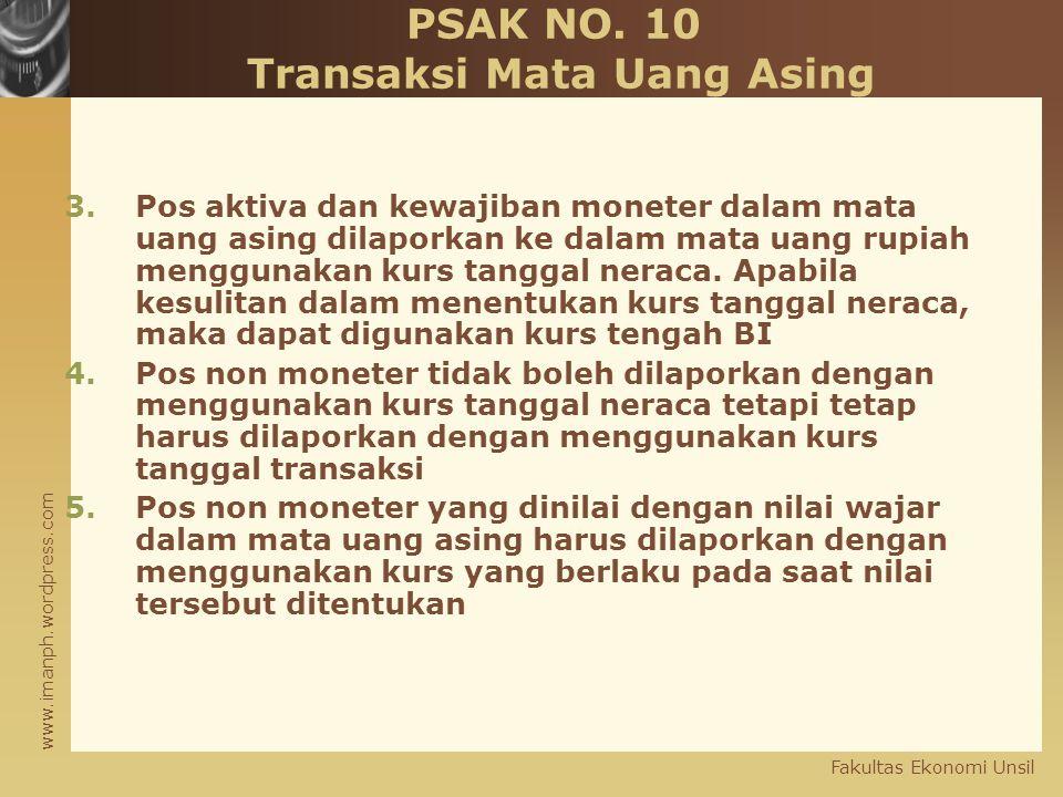 www.imanph.wordpress.com Fakultas Ekonomi Unsil PSAK NO. 10 Transaksi Mata Uang Asing 3.Pos aktiva dan kewajiban moneter dalam mata uang asing dilapor