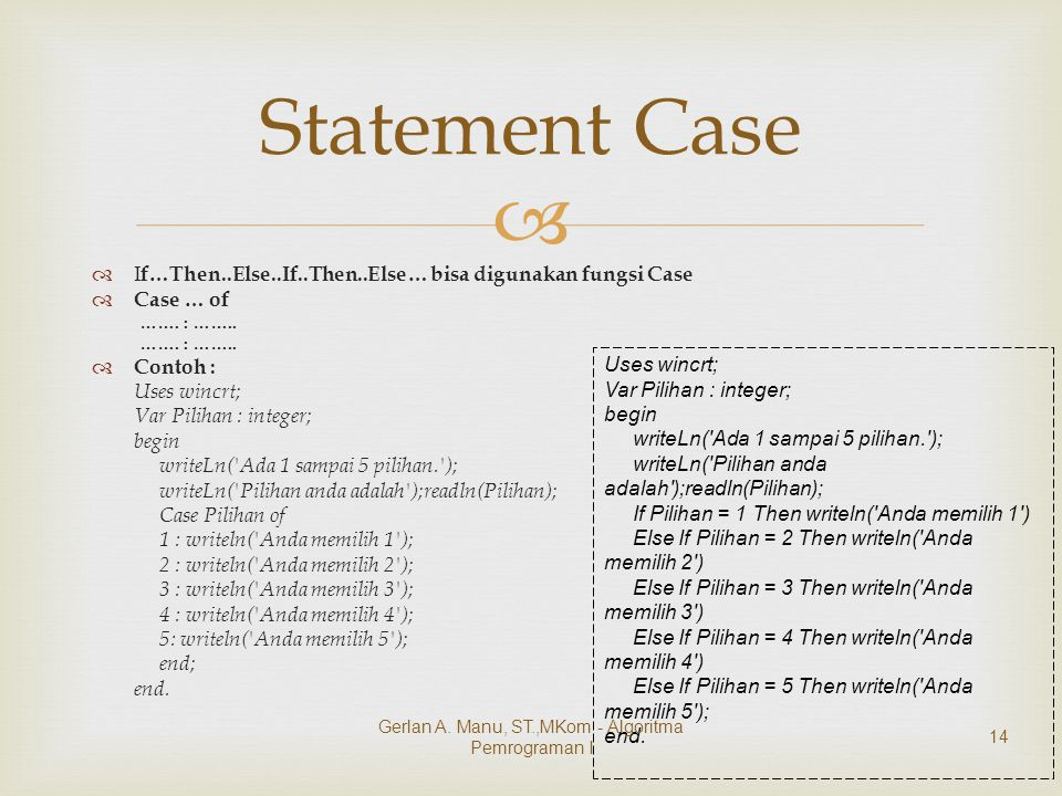   I f…Then..Else..If..Then..Else… bisa digunakan fungsi Case  Case … of ……. : ……..  Contoh : Uses wincrt; Var Pilihan : integer; begin writeLn('Ad