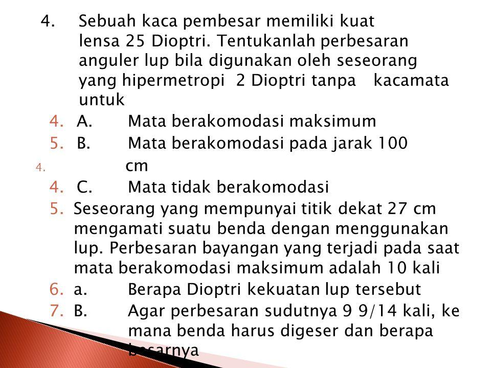 1.Sebuah lup dengan fokus 10 cm digunakan oleh seseorang yang bermata normal.