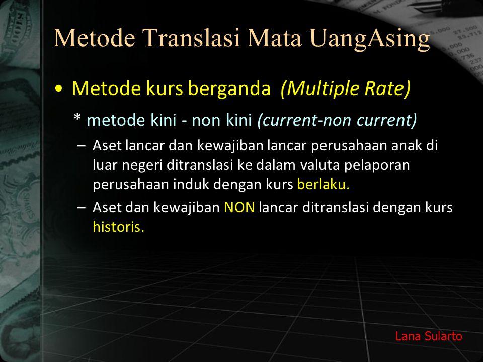 Lana Sularto Metode Translasi Mata UangAsing Metode kurs berganda (Multiple Rate) * metode kini - non kini (current-non current) –Aset lancar dan kewa