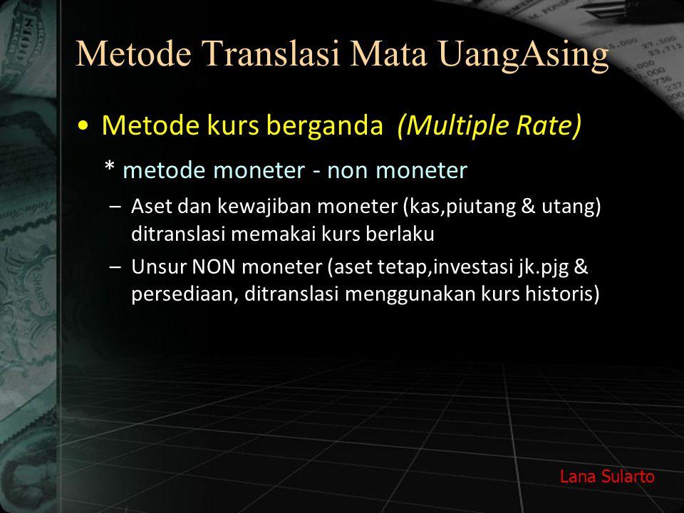 Lana Sularto Metode Translasi Mata UangAsing Metode kurs berganda (Multiple Rate) * metode moneter - non moneter –Aset dan kewajiban moneter (kas,piut