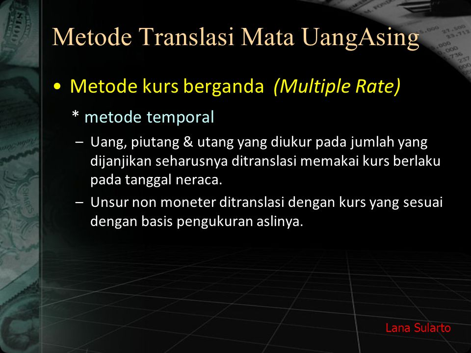 Lana Sularto Metode Translasi Mata UangAsing Metode kurs berganda (Multiple Rate) * metode temporal –Uang, piutang & utang yang diukur pada jumlah yan