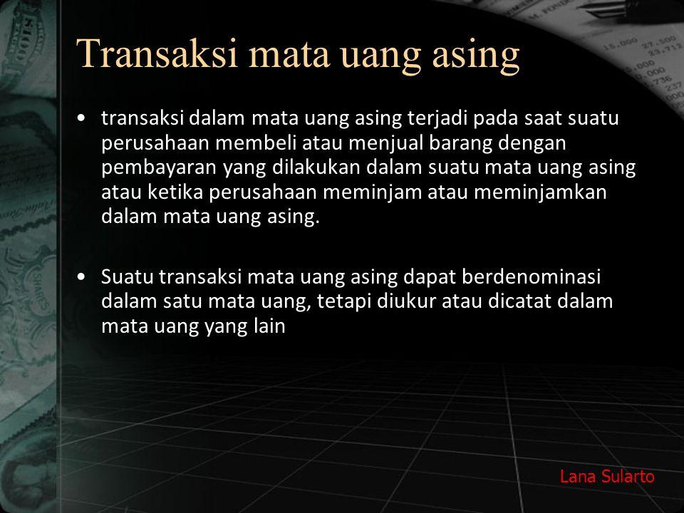Lana Sularto Transaksi mata uang asing transaksi dalam mata uang asing terjadi pada saat suatu perusahaan membeli atau menjual barang dengan pembayaran yang dilakukan dalam suatu mata uang asing atau ketika perusahaan meminjam atau meminjamkan dalam mata uang asing.