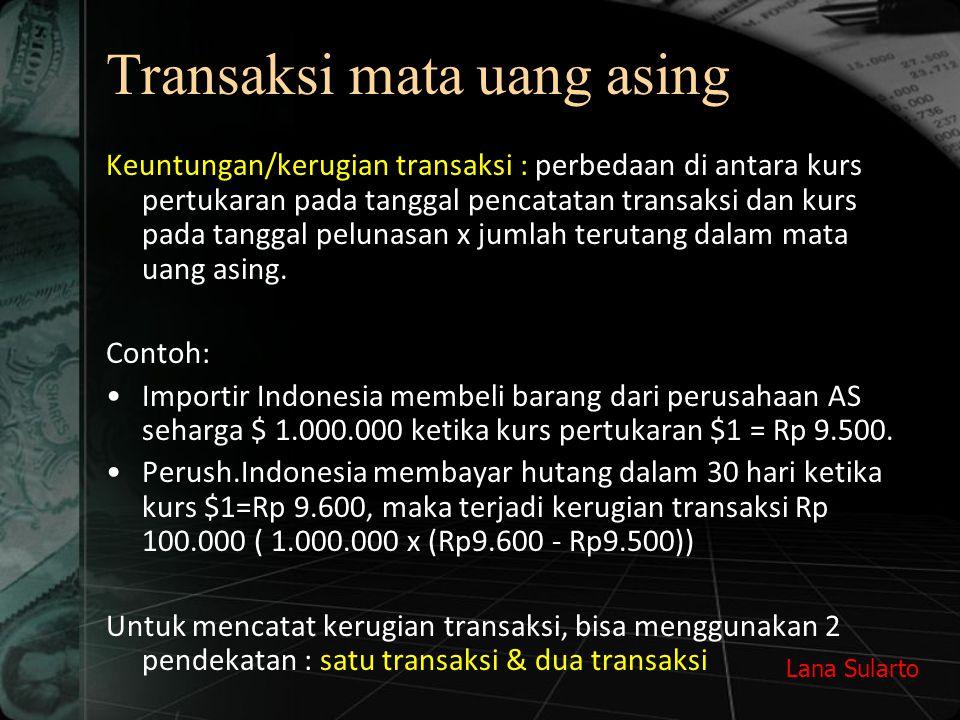 Lana Sularto Transaksi mata uang asing Keuntungan/kerugian transaksi : perbedaan di antara kurs pertukaran pada tanggal pencatatan transaksi dan kurs pada tanggal pelunasan x jumlah terutang dalam mata uang asing.
