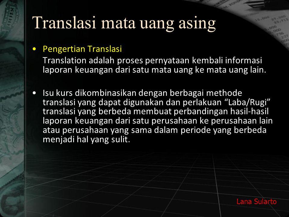 Lana Sularto Metode Translasi Mata UangAsing Metode kurs berganda (Multiple Rate) * metode temporal –Uang, piutang & utang yang diukur pada jumlah yang dijanjikan seharusnya ditranslasi memakai kurs berlaku pada tanggal neraca.