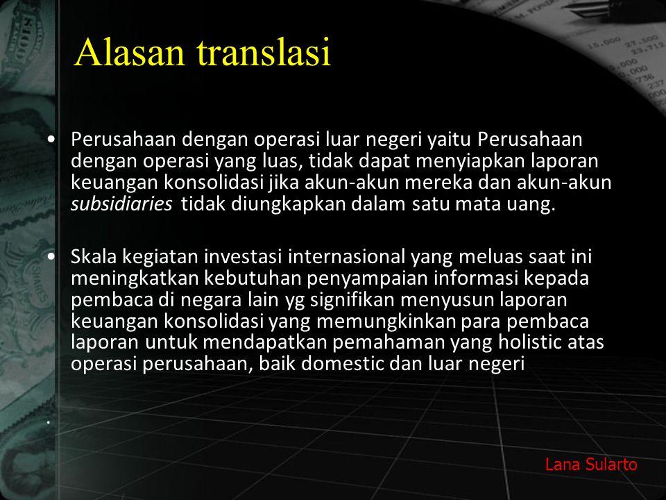 Lana Sularto Alasan translasi Perusahaan dengan operasi luar negeri yaitu Perusahaan dengan operasi yang luas, tidak dapat menyiapkan laporan keuangan konsolidasi jika akun-akun mereka dan akun-akun subsidiaries tidak diungkapkan dalam satu mata uang.