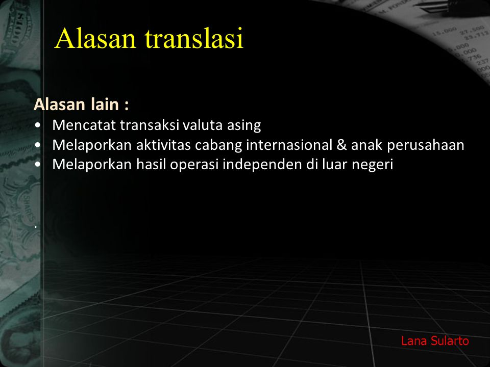 Lana Sularto Alasan translasi Alasan lain : Mencatat transaksi valuta asing Melaporkan aktivitas cabang internasional & anak perusahaan Melaporkan has