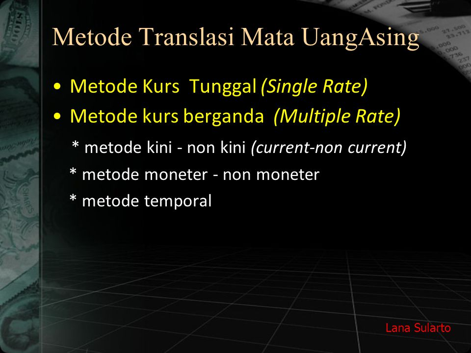 Lana Sularto Metode Translasi Mata UangAsing Metode Kurs Tunggal (Single Rate) Metode kurs berganda (Multiple Rate) * metode kini - non kini (current-