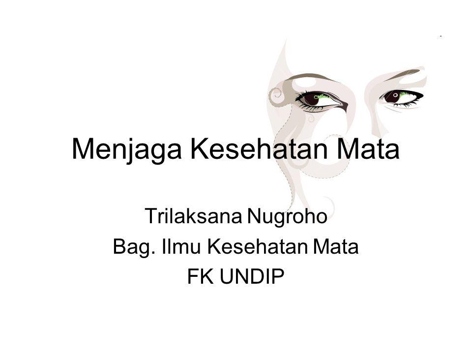 Menjaga Kesehatan Mata Trilaksana Nugroho Bag. Ilmu Kesehatan Mata FK UNDIP