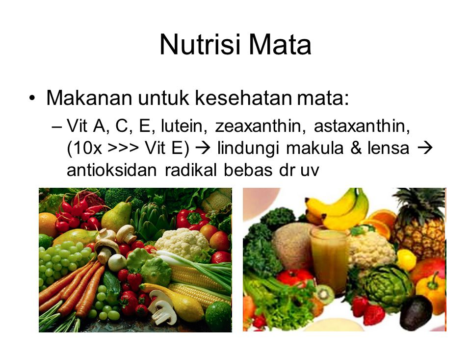 Nutrisi Mata Makanan untuk kesehatan mata: –Vit A, C, E, lutein, zeaxanthin, astaxanthin, (10x >>> Vit E)  lindungi makula & lensa  antioksidan radi