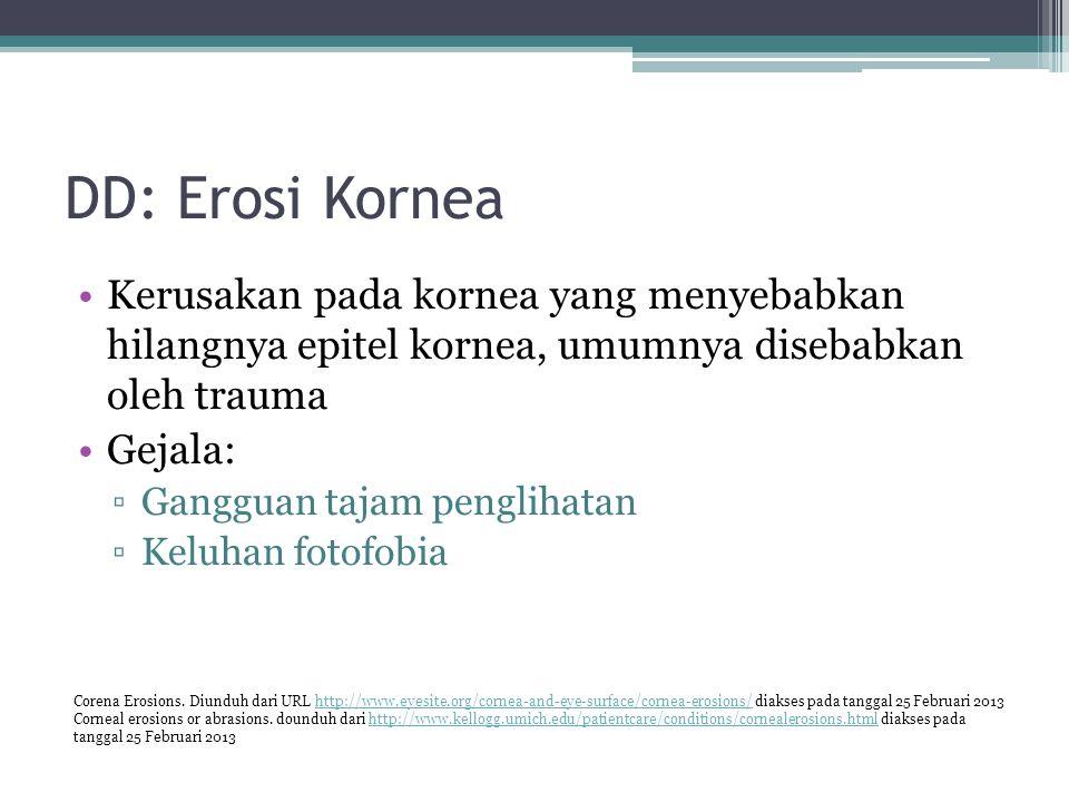 DD: Erosi Kornea Kerusakan pada kornea yang menyebabkan hilangnya epitel kornea, umumnya disebabkan oleh trauma Gejala: ▫Gangguan tajam penglihatan ▫K