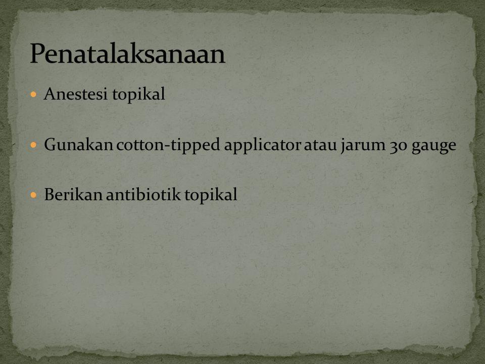 Anestesi topikal Gunakan cotton-tipped applicator atau jarum 30 gauge Berikan antibiotik topikal