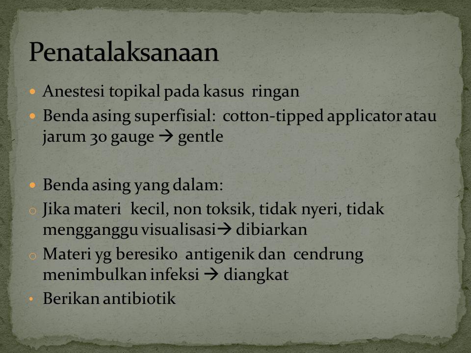 Anestesi topikal pada kasus ringan Benda asing superfisial: cotton-tipped applicator atau jarum 30 gauge  gentle Benda asing yang dalam: o Jika mater