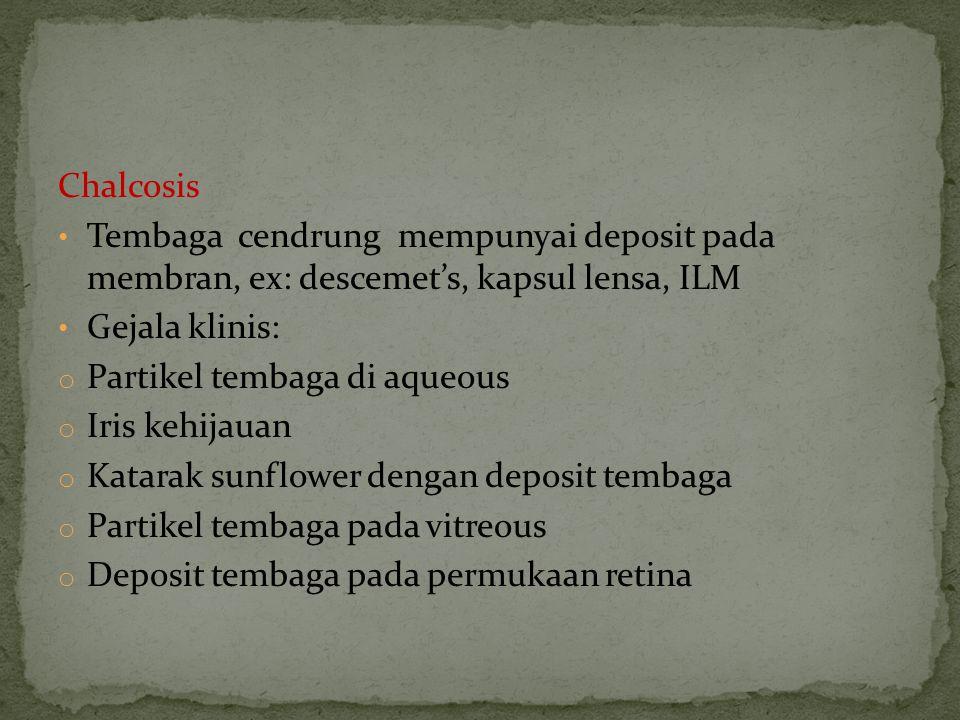 Chalcosis Tembaga cendrung mempunyai deposit pada membran, ex: descemet's, kapsul lensa, ILM Gejala klinis: o Partikel tembaga di aqueous o Iris kehij
