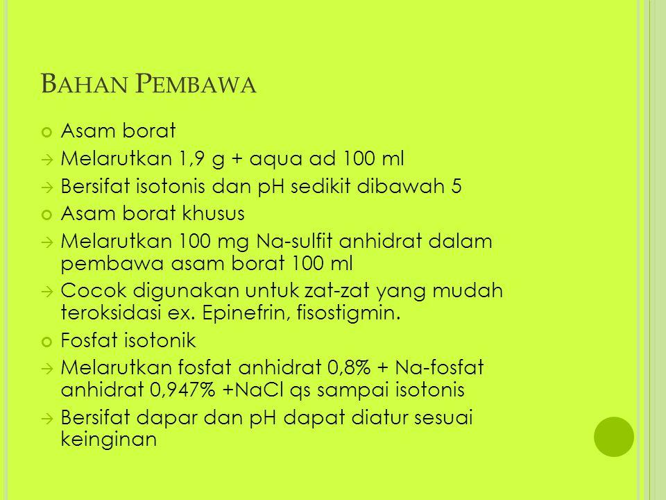 B AHAN P EMBAWA Asam borat  Melarutkan 1,9 g + aqua ad 100 ml  Bersifat isotonis dan pH sedikit dibawah 5 Asam borat khusus  Melarutkan 100 mg Na-sulfit anhidrat dalam pembawa asam borat 100 ml  Cocok digunakan untuk zat-zat yang mudah teroksidasi ex.