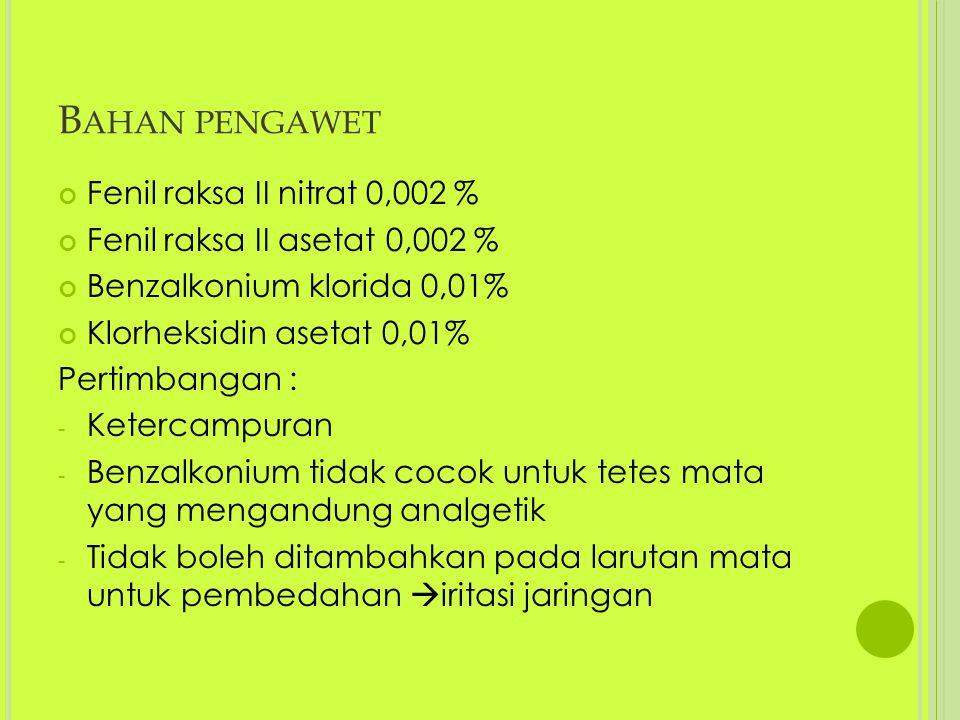 B AHAN PENGAWET Fenil raksa II nitrat 0,002 % Fenil raksa II asetat 0,002 % Benzalkonium klorida 0,01% Klorheksidin asetat 0,01% Pertimbangan : - Kete