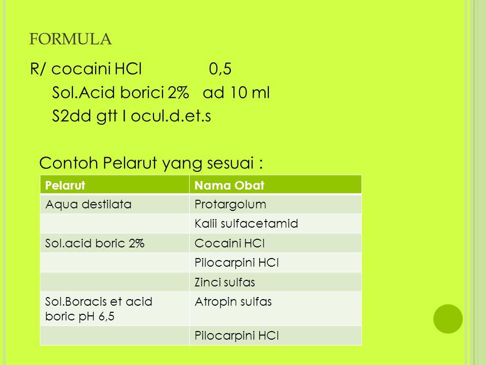 FORMULA R/ cocaini HCl 0,5 Sol.Acid borici 2% ad 10 ml S2dd gtt I ocul.d.et.s Contoh Pelarut yang sesuai : PelarutNama Obat Aqua destilataProtargolum