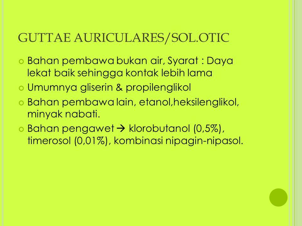 GUTTAE AURICULARES/SOL.OTIC Bahan pembawa bukan air, Syarat : Daya lekat baik sehingga kontak lebih lama Umumnya gliserin & propilenglikol Bahan pembawa lain, etanol,heksilenglikol, minyak nabati.