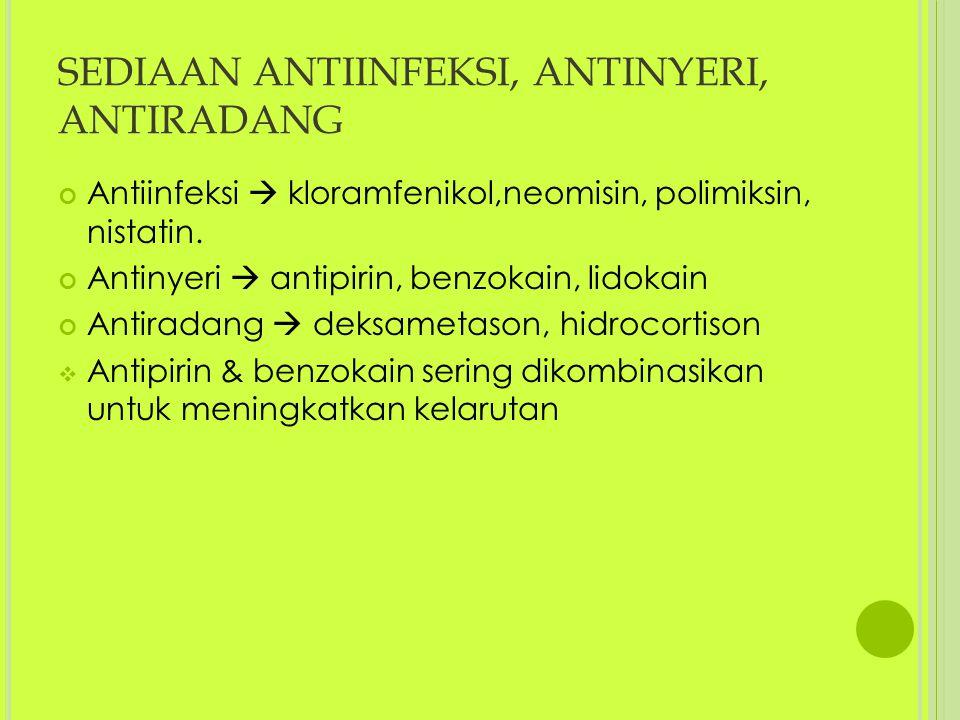 SEDIAAN ANTIINFEKSI, ANTINYERI, ANTIRADANG Antiinfeksi  kloramfenikol,neomisin, polimiksin, nistatin. Antinyeri  antipirin, benzokain, lidokain Anti