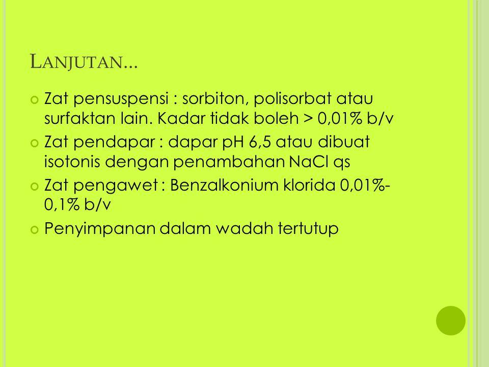 L ANJUTAN... Zat pensuspensi : sorbiton, polisorbat atau surfaktan lain. Kadar tidak boleh > 0,01% b/v Zat pendapar : dapar pH 6,5 atau dibuat isotoni