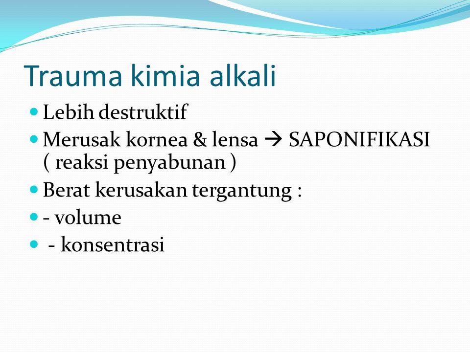 Trauma kimia alkali Lebih destruktif Merusak kornea & lensa  SAPONIFIKASI ( reaksi penyabunan ) Berat kerusakan tergantung : - volume - konsentrasi