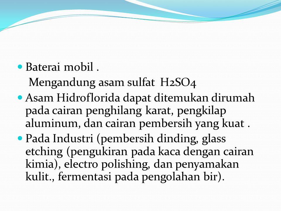 Baterai mobil. Mengandung asam sulfat H2SO4 Asam Hidroflorida dapat ditemukan dirumah pada cairan penghilang karat, pengkilap aluminum, dan cairan pem