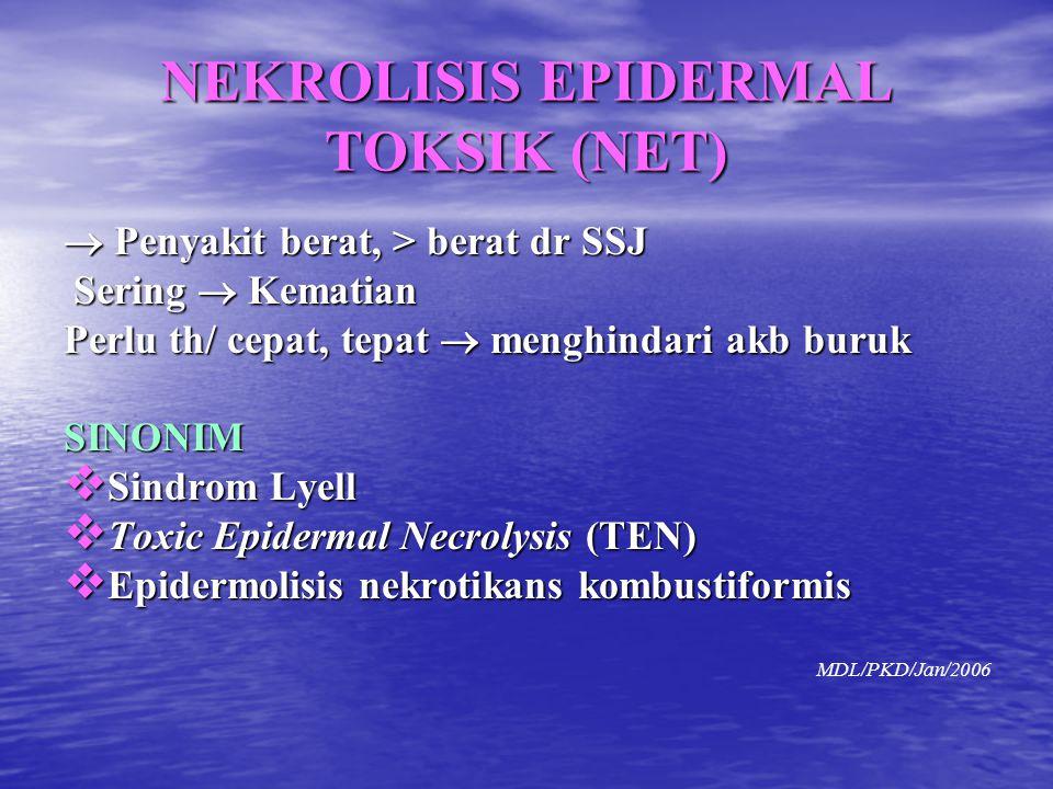 NEKROLISIS EPIDERMAL TOKSIK (NET)  Penyakit berat, > berat dr SSJ Sering  Kematian Sering  Kematian Perlu th/ cepat, tepat  menghindari akb buruk