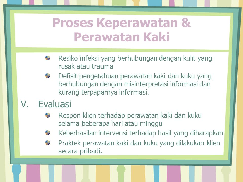 Proses Keperawatan & Perawatan Kaki Resiko infeksi yang berhubungan dengan kulit yang rusak atau trauma Defisit pengetahuan perawatan kaki dan kuku yang berhubungan dengan misinterpretasi informasi dan kurang terpaparnya informasi.