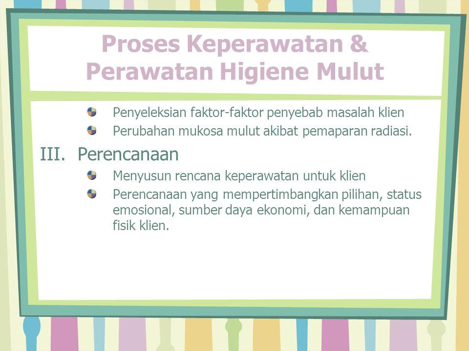 Proses Keperawatan & Perawatan Higiene Mulut Penyeleksian faktor-faktor penyebab masalah klien Perubahan mukosa mulut akibat pemaparan radiasi.
