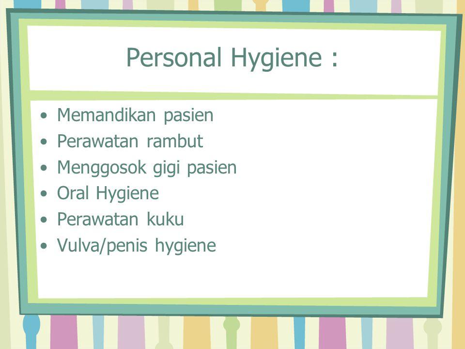 Personal Hygiene : Memandikan pasien Perawatan rambut Menggosok gigi pasien Oral Hygiene Perawatan kuku Vulva/penis hygiene
