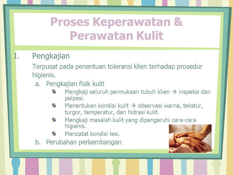 Proses Keperawatan & Perawatan Kulit I.Pengkajian Terpusat pada penentuan toleransi klien terhadap prosedur higienis.
