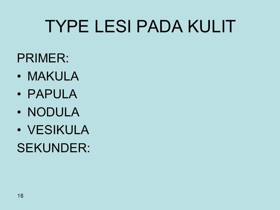16 TYPE LESI PADA KULIT PRIMER: MAKULA PAPULA NODULA VESIKULA SEKUNDER: